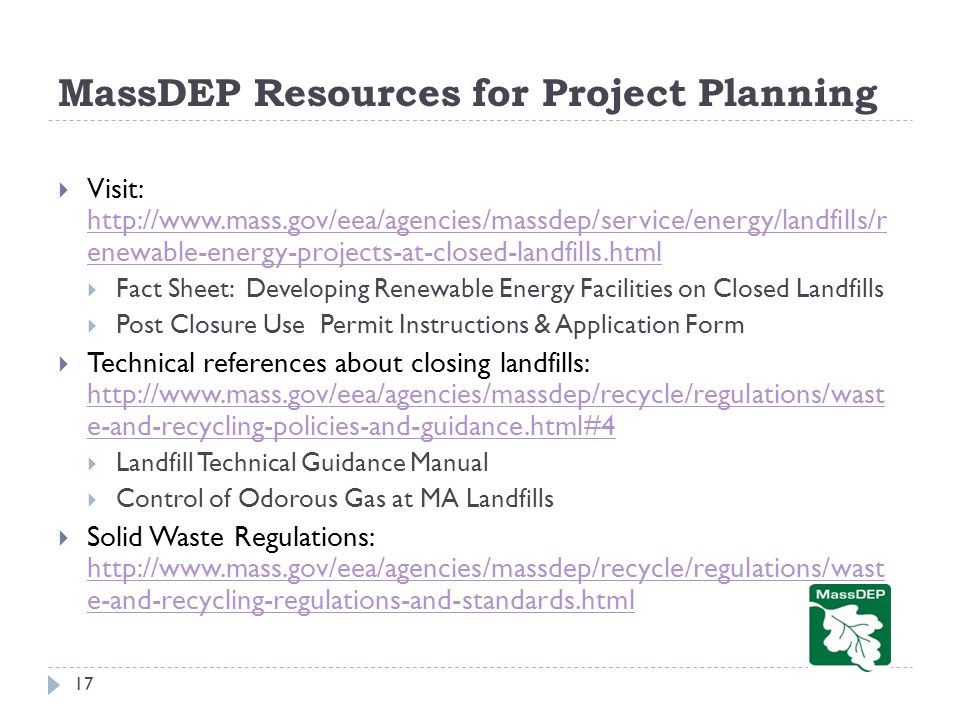 MassDEP Resources for Project Planning  Visit: http://www.mass.gov/eea/agencies/massdep/service/energy/landfills/r enewable-energy-projects-at-closed-landfills.html http://www.mass.gov/eea/agencies/massdep/service/energy/landfills/r enewable-energy-projects-at-closed-landfills.html  Fact Sheet: Developing Renewable Energy Facilities on Closed Landfills  Post Closure Use Permit Instructions & Application Form  Technical references about closing landfills: http://www.mass.gov/eea/agencies/massdep/recycle/regulations/wast e-and-recycling-policies-and-guidance.html#4 http://www.mass.gov/eea/agencies/massdep/recycle/regulations/wast e-and-recycling-policies-and-guidance.html#4  Landfill Technical Guidance Manual  Control of Odorous Gas at MA Landfills  Solid Waste Regulations: http://www.mass.gov/eea/agencies/massdep/recycle/regulations/wast e-and-recycling-regulations-and-standards.html http://www.mass.gov/eea/agencies/massdep/recycle/regulations/wast e-and-recycling-regulations-and-standards.html 17