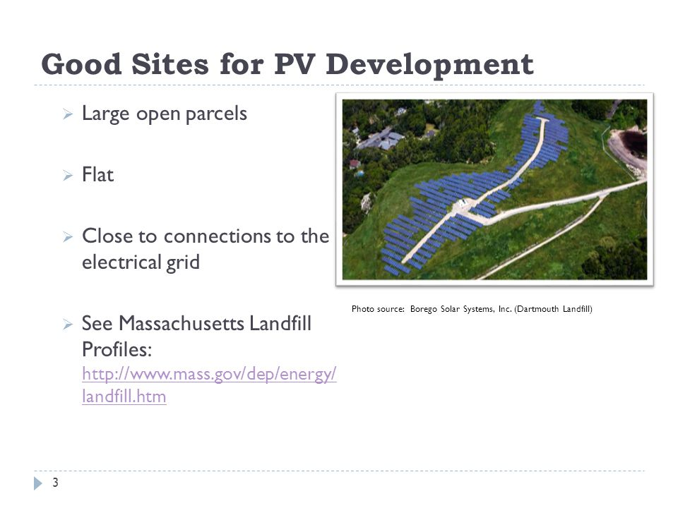 Good Sites for PV Development  Large open parcels  Flat  Close to connections to the electrical grid  See Massachusetts Landfill Profiles: http://www.mass.gov/dep/energy/ landfill.htm http://www.mass.gov/dep/energy/ landfill.htm 3 Photo source: Borego Solar Systems, Inc.