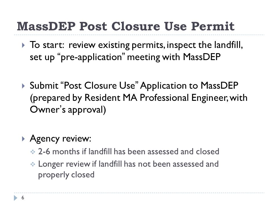 MassDEP Resources for Project Planning  Visit: http://www.mass.gov/eea/agencies/massdep/service/energy/landfills/r enewable-energy-projects-at-closed-landfills.html http://www.mass.gov/eea/agencies/massdep/service/energy/landfills/r enewable-energy-projects-at-closed-landfills.html  Fact Sheet: Developing Renewable Energy Facilities on Closed Landfills  Post Closure Use Permit Instructions & Application Form  Technical references about closing landfills: http://www.mass.gov/eea/agencies/massdep/recycle/regulations/wast e-and-recycling-policies-and-guidance.html#4 http://www.mass.gov/eea/agencies/massdep/recycle/regulations/wast e-and-recycling-policies-and-guidance.html#4  Landfill Technical Guidance Manual  Control of Odorous Gas at MA Landfills  Solid Waste Regulations: http://www.mass.gov/eea/agencies/massdep/recycle/regulations/wast e-and-recycling-regulations-and-standards.html http://www.mass.gov/eea/agencies/massdep/recycle/regulations/wast e-and-recycling-regulations-and-standards.html 17