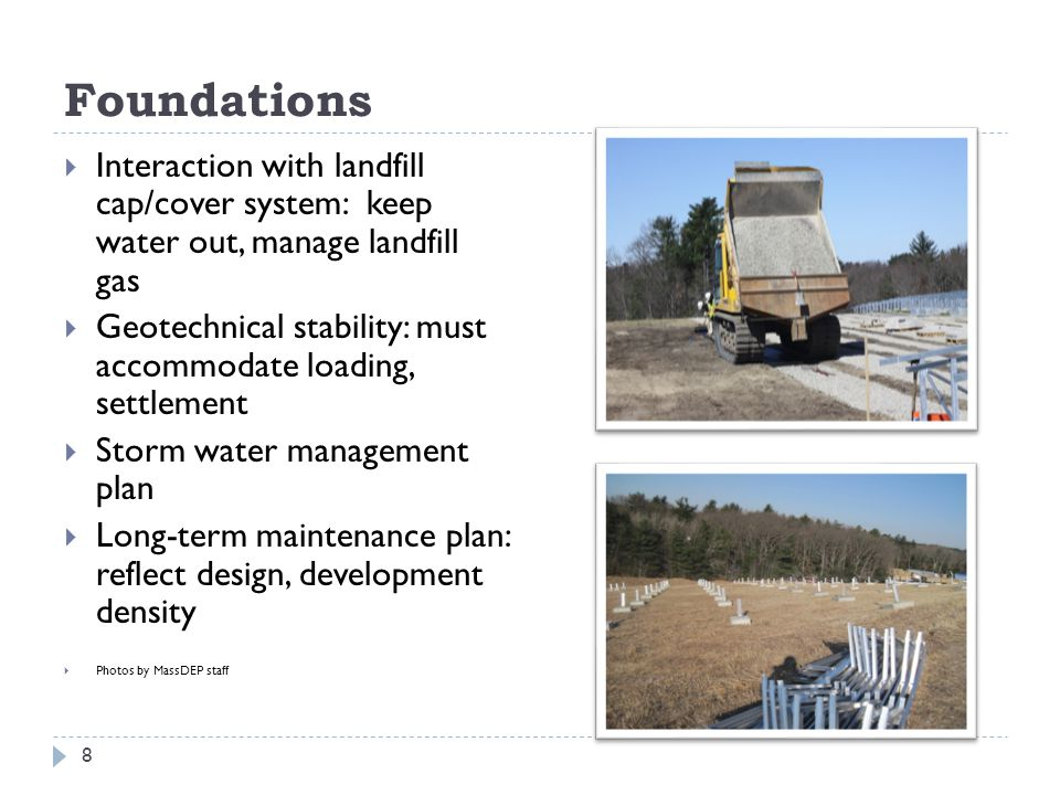 Foundations  Interaction with landfill cap/cover system: keep water out, manage landfill gas  Geotechnical stability: must accommodate loading, settlement  Storm water management plan  Long-term maintenance plan: reflect design, development density  Photos by MassDEP staff 8