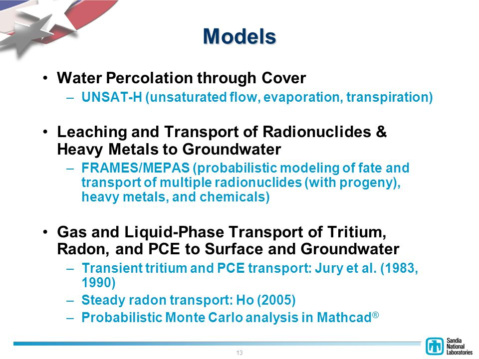 13 Models Water Percolation through Cover –UNSAT-H (unsaturated flow, evaporation, transpiration) Leaching and Transport of Radionuclides & Heavy Metals to Groundwater –FRAMES/MEPAS (probabilistic modeling of fate and transport of multiple radionuclides (with progeny), heavy metals, and chemicals) Gas and Liquid-Phase Transport of Tritium, Radon, and PCE to Surface and Groundwater –Transient tritium and PCE transport: Jury et al.