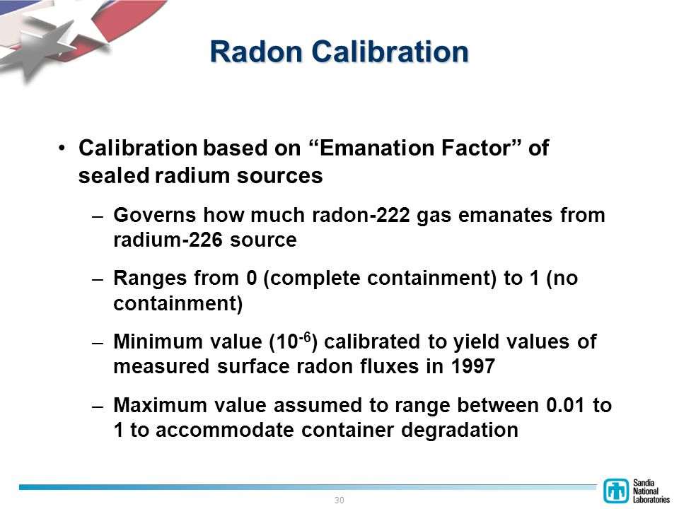 30 Radon Calibration Calibration based on Emanation Factor of sealed radium sources –Governs how much radon-222 gas emanates from radium-226 source –Ranges from 0 (complete containment) to 1 (no containment) –Minimum value (10 -6 ) calibrated to yield values of measured surface radon fluxes in 1997 –Maximum value assumed to range between 0.01 to 1 to accommodate container degradation