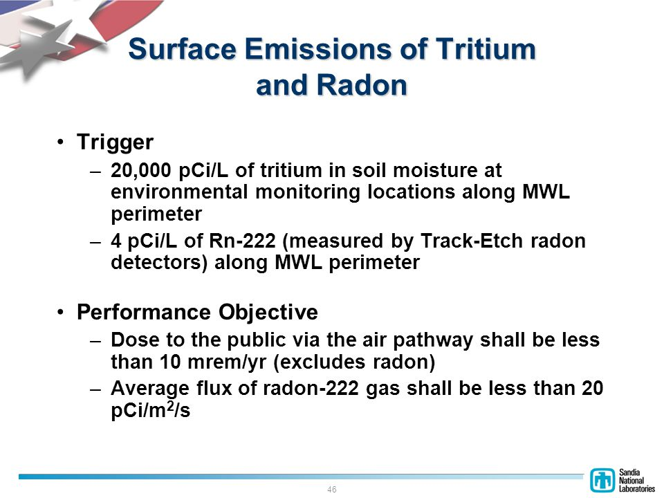 46 Surface Emissions of Tritium and Radon Trigger –20,000 pCi/L of tritium in soil moisture at environmental monitoring locations along MWL perimeter –4 pCi/L of Rn-222 (measured by Track-Etch radon detectors) along MWL perimeter Performance Objective –Dose to the public via the air pathway shall be less than 10 mrem/yr (excludes radon) –Average flux of radon-222 gas shall be less than 20 pCi/m 2 /s