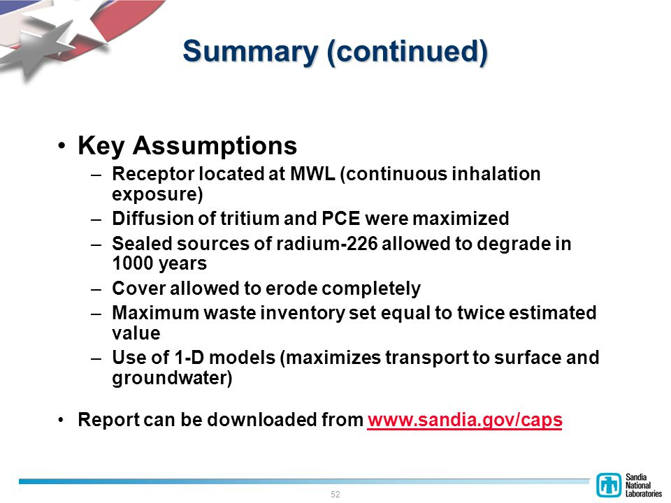 52 Summary (continued) Key Assumptions –Receptor located at MWL (continuous inhalation exposure) –Diffusion of tritium and PCE were maximized –Sealed sources of radium-226 allowed to degrade in 1000 years –Cover allowed to erode completely –Maximum waste inventory set equal to twice estimated value –Use of 1-D models (maximizes transport to surface and groundwater) Report can be downloaded from www.sandia.gov/capswww.sandia.gov/caps