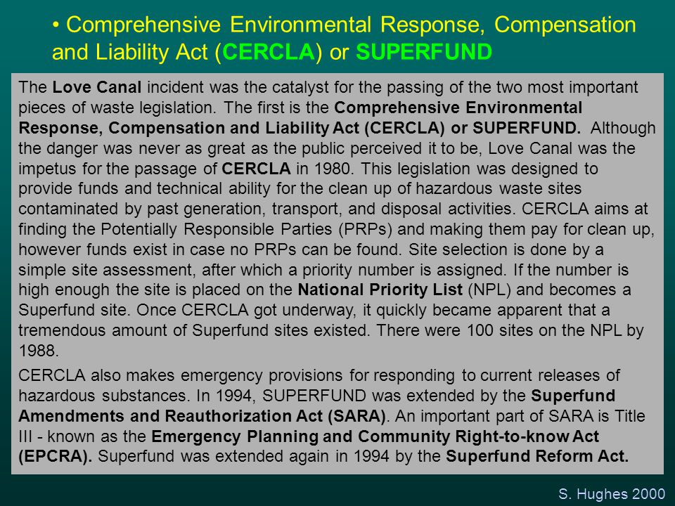 S. Hughes 2000 Comprehensive Environmental Response, Compensation and Liability Act (CERCLA) or SUPERFUND The Love Canal incident was the catalyst for