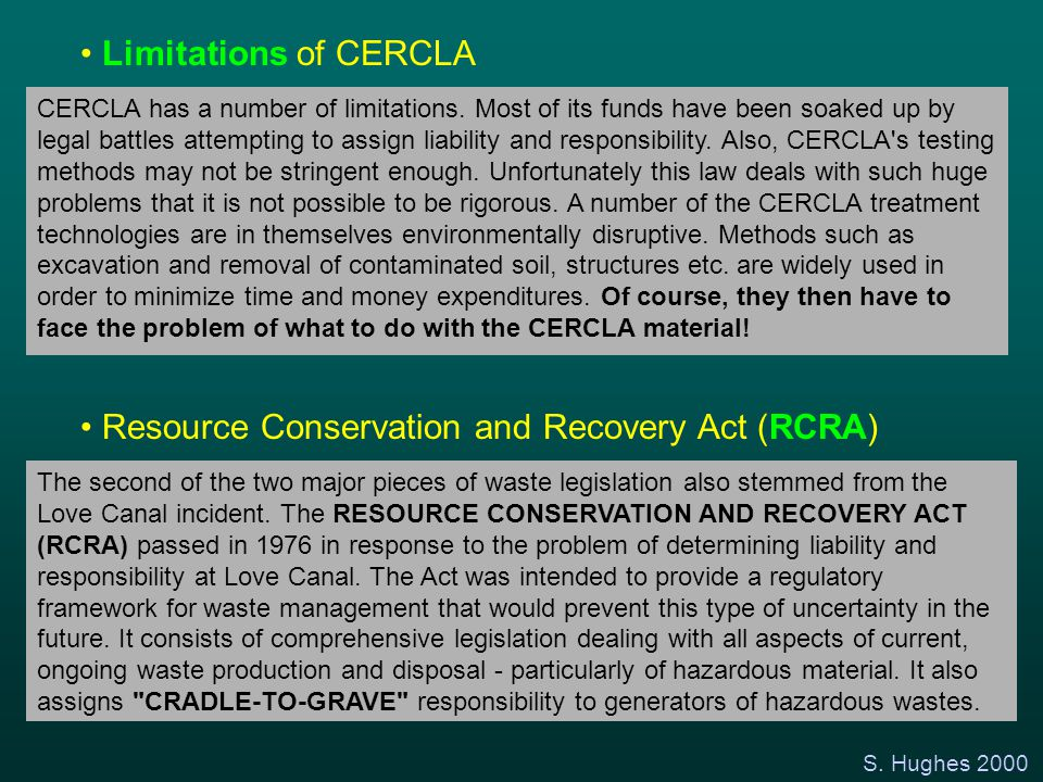 S. Hughes 2000 Limitations of CERCLA CERCLA has a number of limitations. Most of its funds have been soaked up by legal battles attempting to assign l