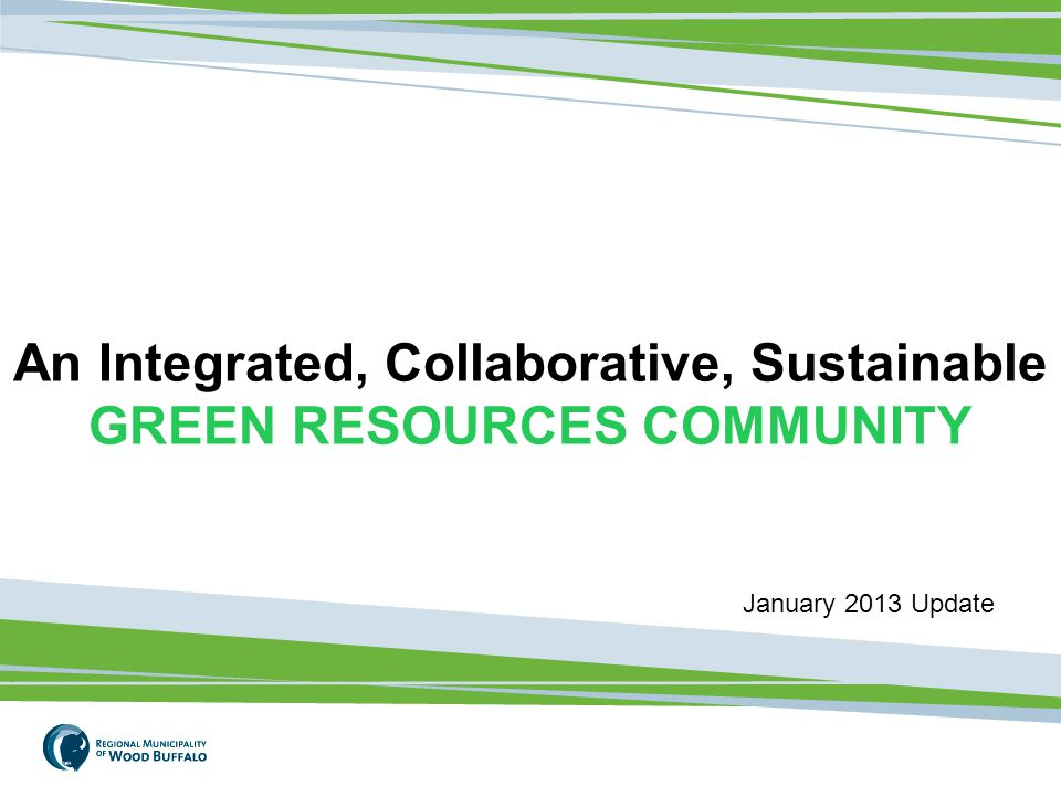 1 An Integrated, Collaborative, Sustainable GREEN RESOURCES COMMUNITY January 2013 Update