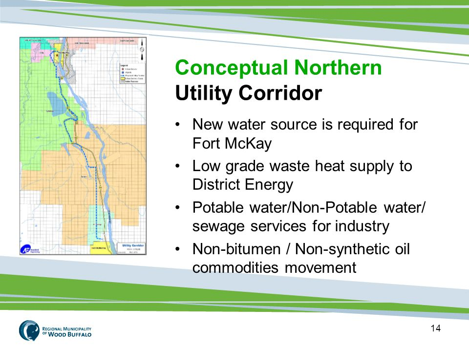 14 New water source is required for Fort McKay Low grade waste heat supply to District Energy Potable water/Non-Potable water/ sewage services for industry Non-bitumen / Non-synthetic oil commodities movement Conceptual Northern Utility Corridor