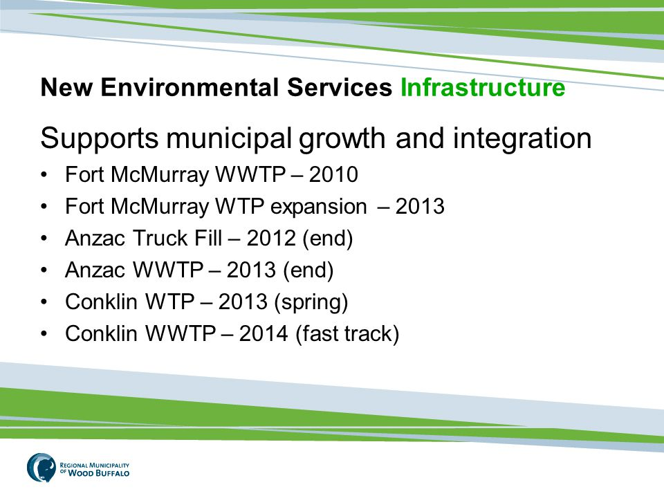New Environmental Services Infrastructure Supports municipal growth and integration Fort McMurray WWTP – 2010 Fort McMurray WTP expansion – 2013 Anzac Truck Fill – 2012 (end) Anzac WWTP – 2013 (end) Conklin WTP – 2013 (spring) Conklin WWTP – 2014 (fast track)