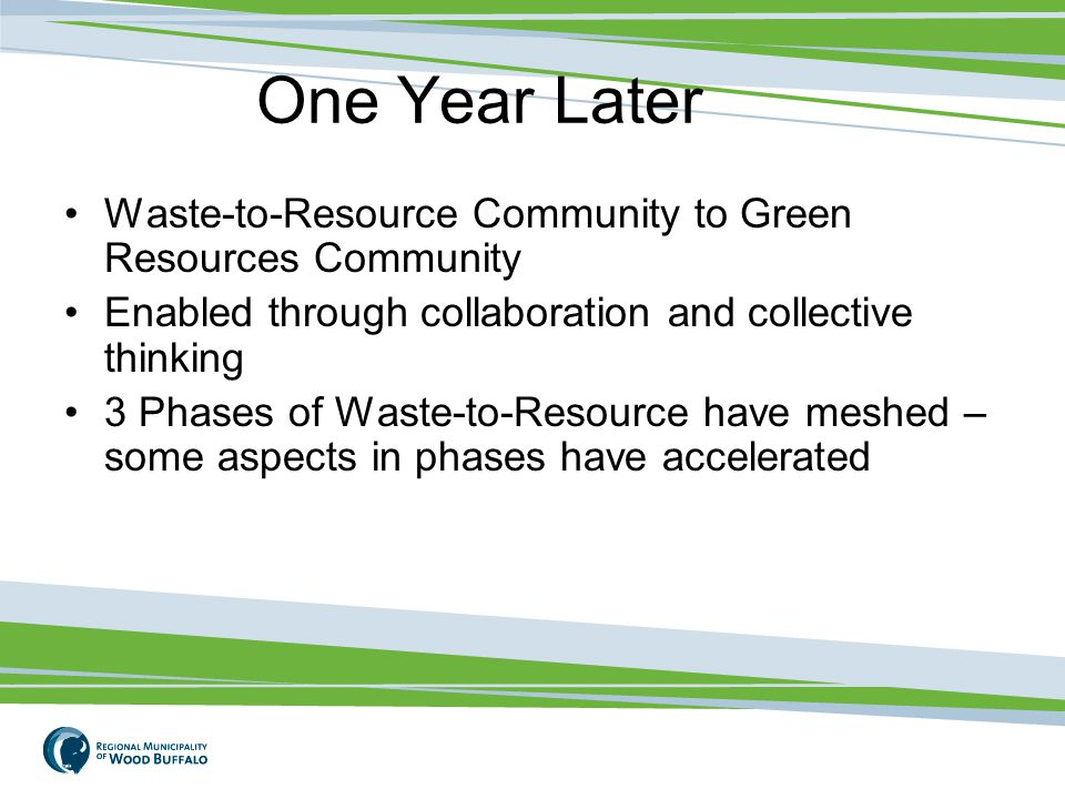 One Year Later Waste-to-Resource Community to Green Resources Community Enabled through collaboration and collective thinking 3 Phases of Waste-to-Resource have meshed – some aspects in phases have accelerated