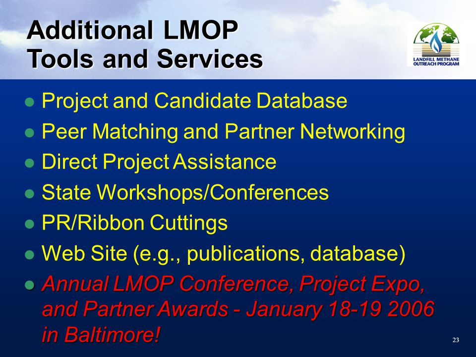 23 Additional LMOP Tools and Services Project and Candidate Database Peer Matching and Partner Networking Direct Project Assistance State Workshops/Conferences PR/Ribbon Cuttings Web Site (e.g., publications, database) Annual LMOP Conference, Project Expo, and Partner Awards - January 18-19 2006 in Baltimore.