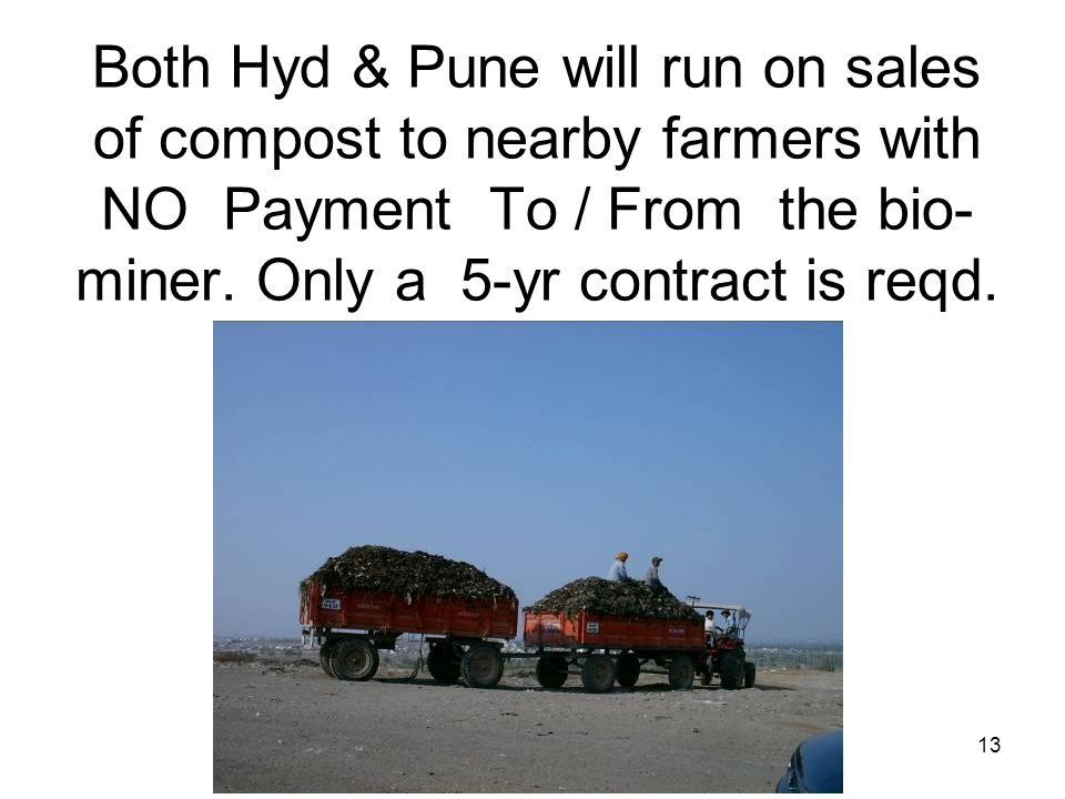 13 Both Hyd & Pune will run on sales of compost to nearby farmers with NO Payment To / From the bio- miner. Only a 5-yr contract is reqd.