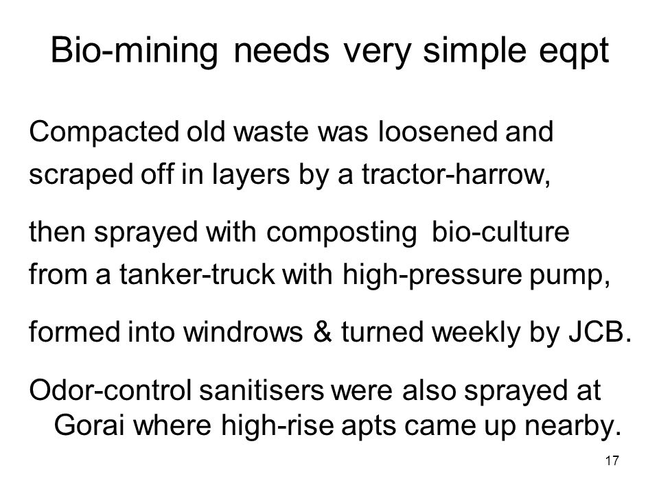 17 Bio-mining needs very simple eqpt Compacted old waste was loosened and scraped off in layers by a tractor-harrow, then sprayed with composting bio-