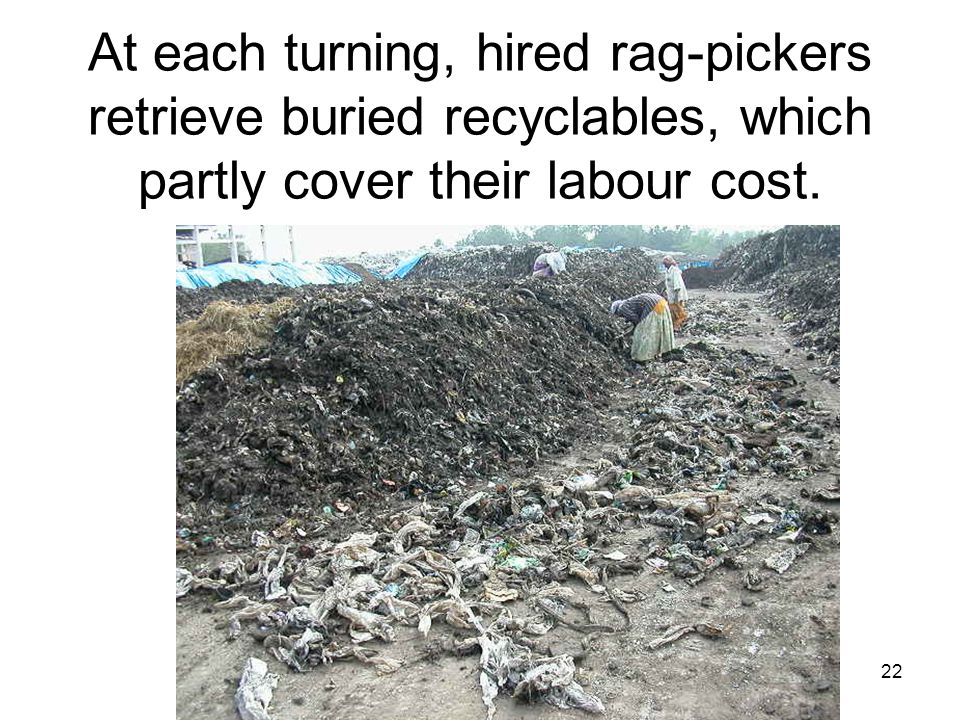 22 At each turning, hired rag-pickers retrieve buried recyclables, which partly cover their labour cost.