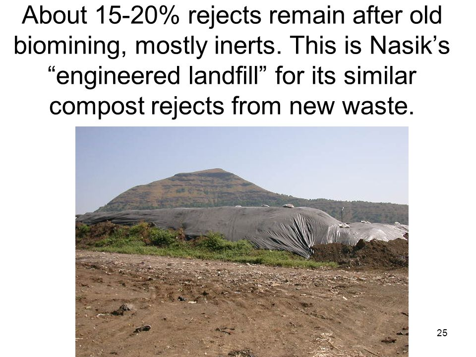 "25 About 15-20% rejects remain after old biomining, mostly inerts. This is Nasik's ""engineered landfill"" for its similar compost rejects from new wast"