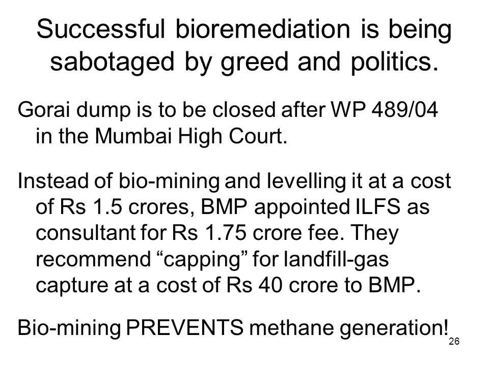 26 Successful bioremediation is being sabotaged by greed and politics. Gorai dump is to be closed after WP 489/04 in the Mumbai High Court. Instead of