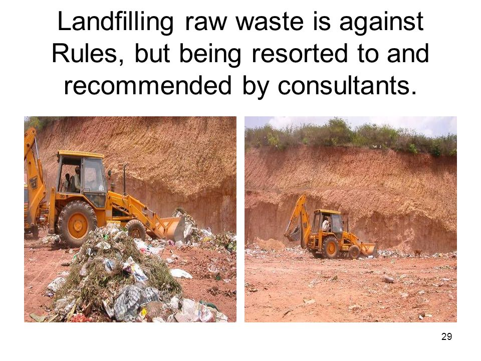 29 Landfilling raw waste is against Rules, but being resorted to and recommended by consultants.