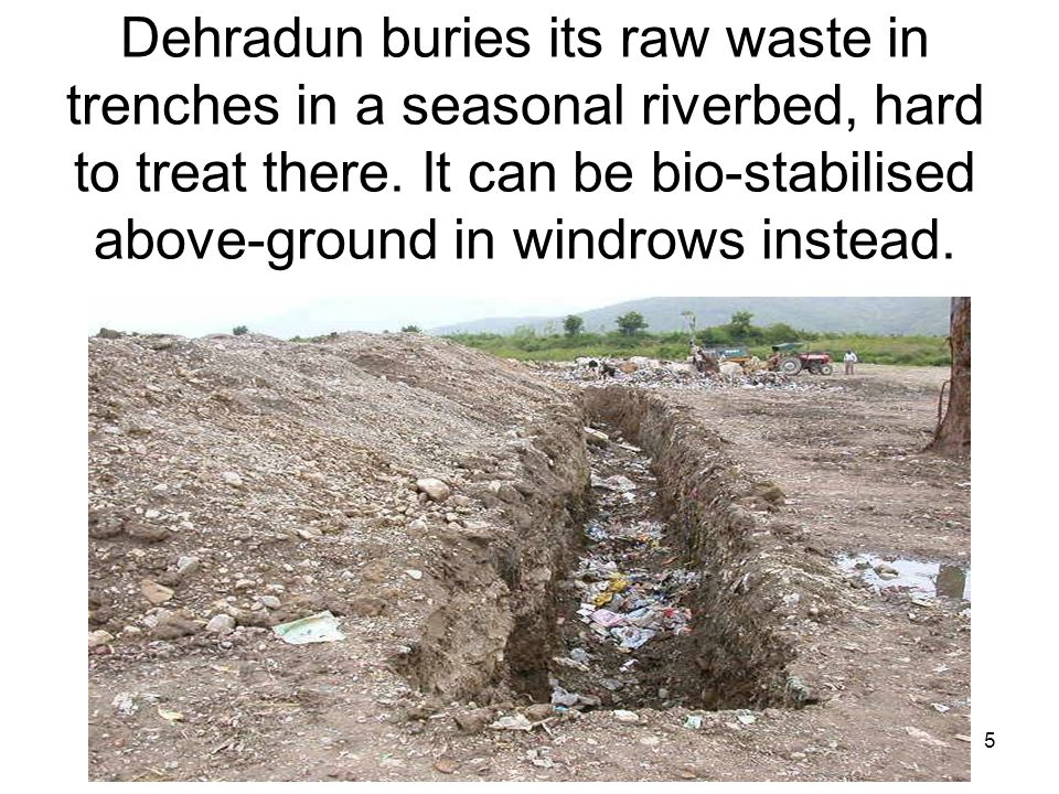 5 Dehradun buries its raw waste in trenches in a seasonal riverbed, hard to treat there. It can be bio-stabilised above-ground in windrows instead.