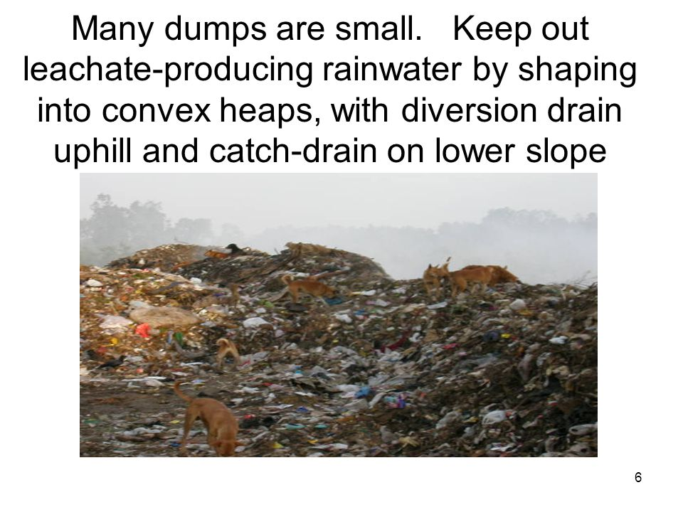 6 Many dumps are small. Keep out leachate-producing rainwater by shaping into convex heaps, with diversion drain uphill and catch-drain on lower slope
