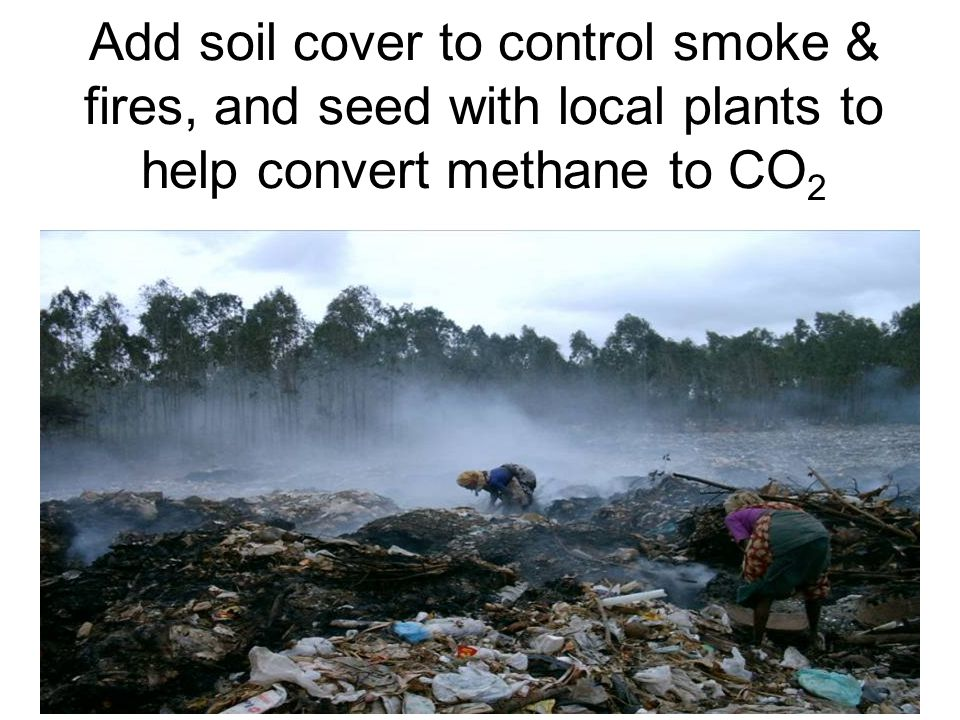 7 Add soil cover to control smoke & fires, and seed with local plants to help convert methane to CO 2