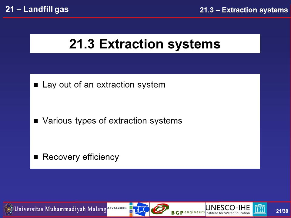 21/38 21 – Landfill gas 21.3 Extraction systems n Lay out of an extraction system n Various types of extraction systems n Recovery efficiency 21.3 – Extraction systems