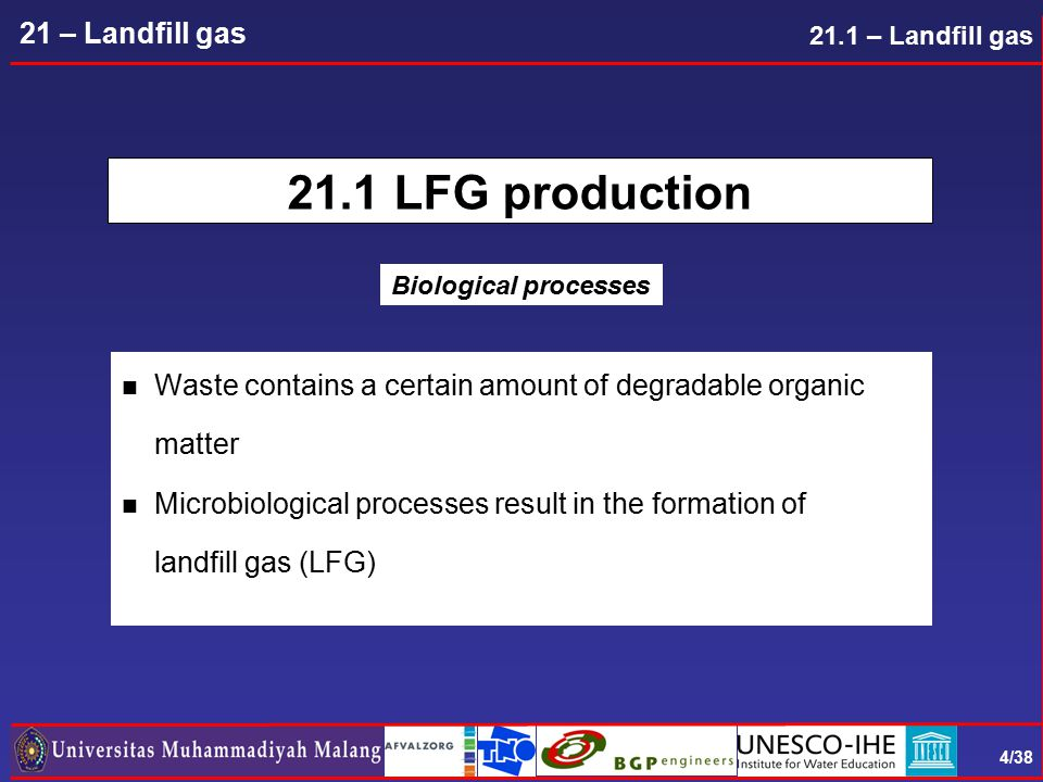 4/38 21 – Landfill gas 21.1 LFG production n Waste contains a certain amount of degradable organic matter n Microbiological processes result in the formation of landfill gas (LFG) 21.1 – Landfill gas Biological processes