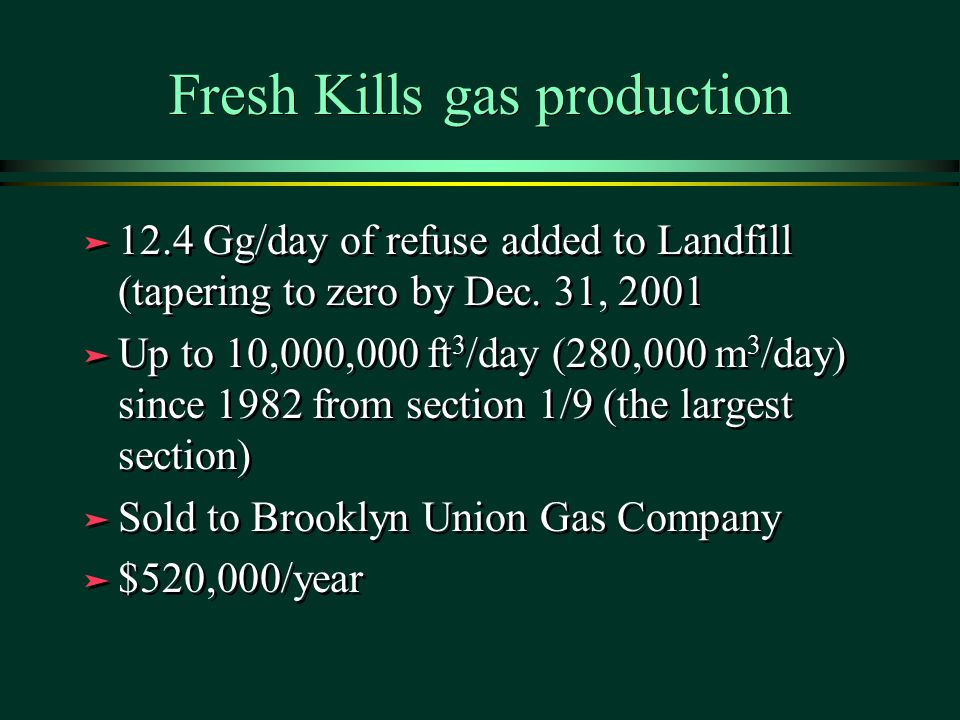 Fresh Kills gas production ä 12.4 Gg/day of refuse added to Landfill (tapering to zero by Dec. 31, 2001 ä Up to 10,000,000 ft 3 /day (280,000 m 3 /day