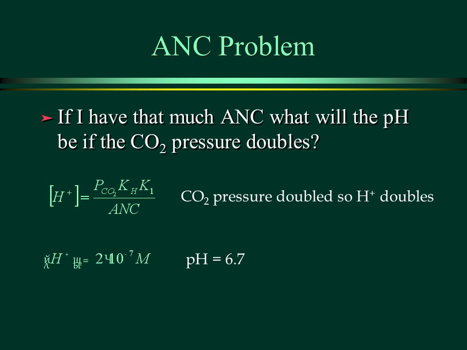 ANC Problem ä If I have that much ANC what will the pH be if the CO 2 pressure doubles.