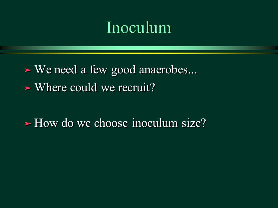 Inoculum ä We need a few good anaerobes... ä Where could we recruit? ä How do we choose inoculum size? ä We need a few good anaerobes... ä Where could