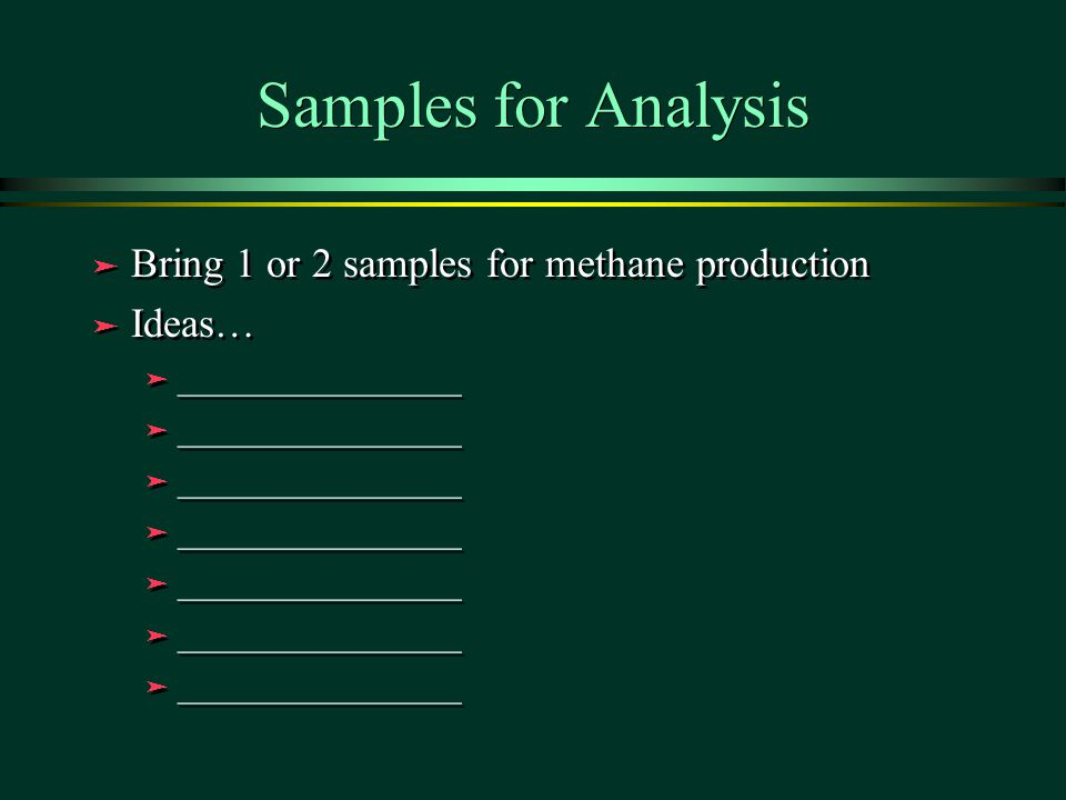 Samples for Analysis ä Bring 1 or 2 samples for methane production ä Ideas… ä ________________ ä Bring 1 or 2 samples for methane production ä Ideas…