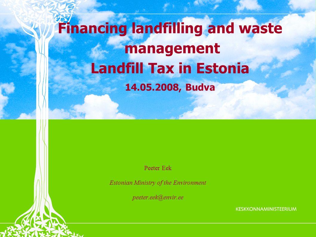 Financing landfilling and waste management Landfill Tax in Estonia 14.05.2008, Budva Peeter Eek Estonian Ministry of the Environment peeter.eek@envir.ee