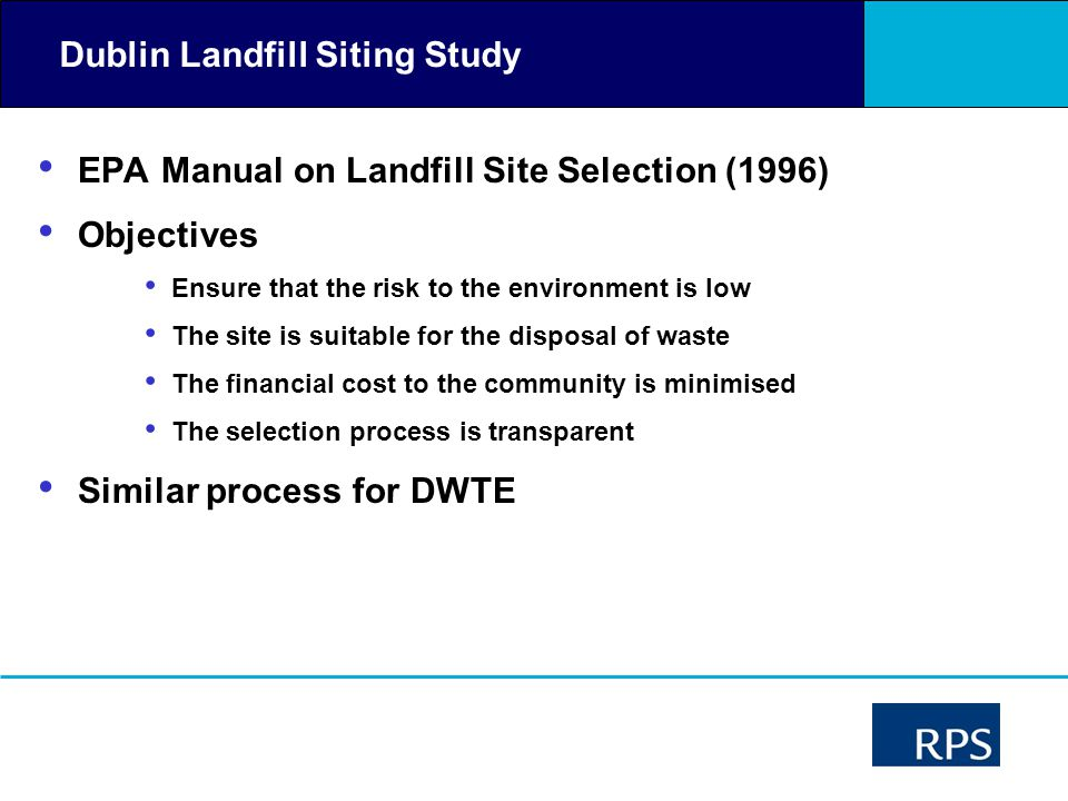 Dublin Landfill Siting Study EPA Manual on Landfill Site Selection (1996) Objectives Ensure that the risk to the environment is low The site is suitab