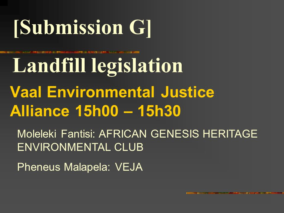 Vaal Environmental Justice Alliance 15h00 – 15h30 Moleleki Fantisi: AFRICAN GENESIS HERITAGE ENVIRONMENTAL CLUB Pheneus Malapela: VEJA [Submission G] Landfill legislation