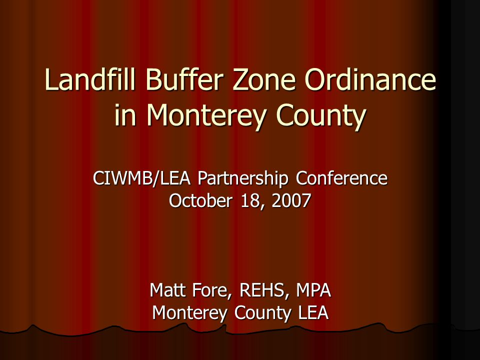 Landfill Buffer Zone Ordinance in Monterey County CIWMB/LEA Partnership Conference October 18, 2007 Matt Fore, REHS, MPA Monterey County LEA