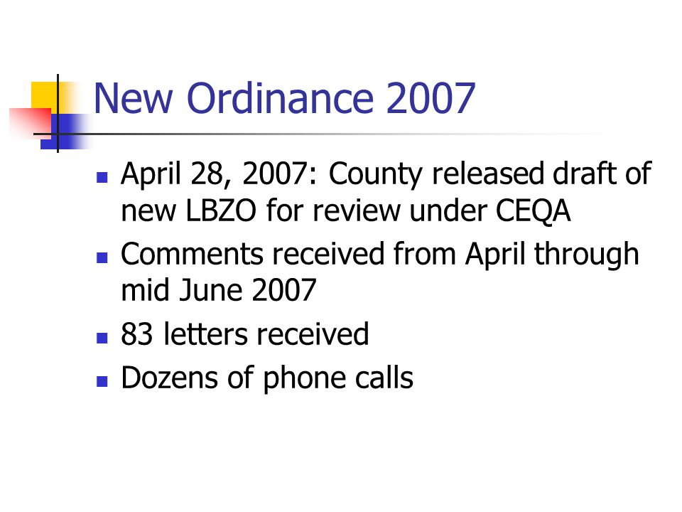 New Ordinance 2007 April 28, 2007: County released draft of new LBZO for review under CEQA Comments received from April through mid June 2007 83 letters received Dozens of phone calls