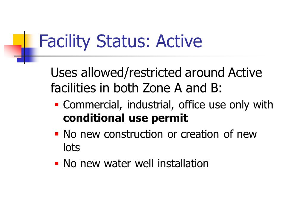 Facility Status: Active Uses allowed/restricted around Active facilities in both Zone A and B:  Commercial, industrial, office use only with conditional use permit  No new construction or creation of new lots  No new water well installation