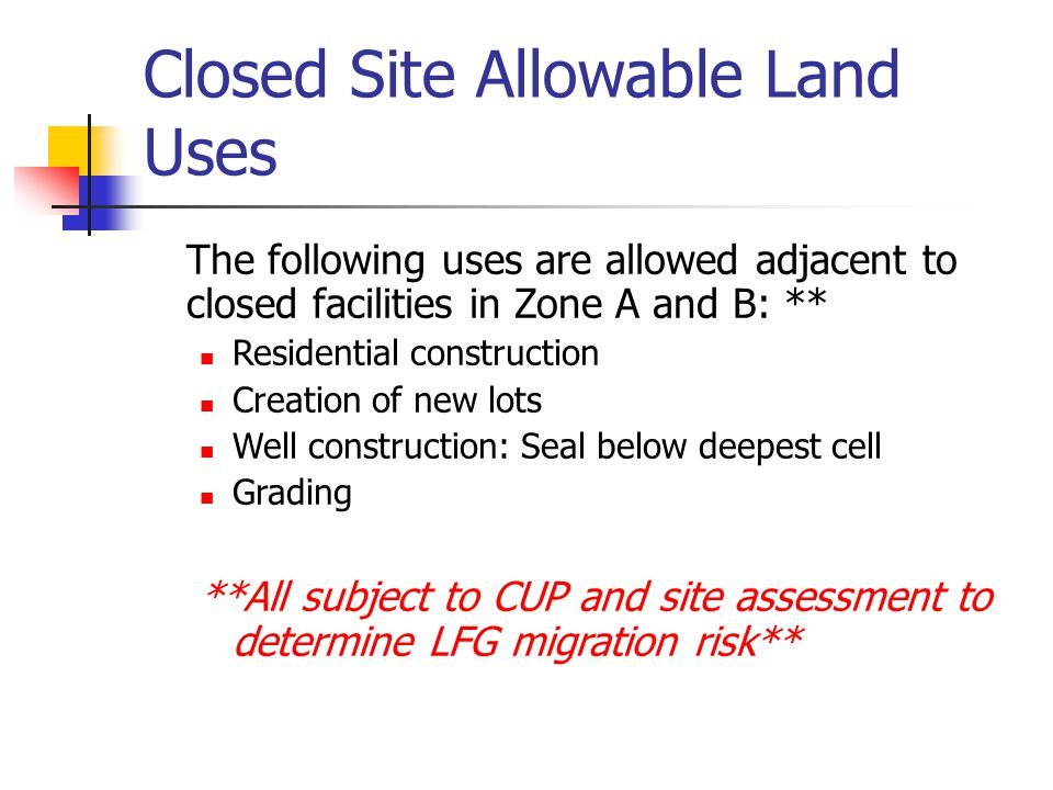 Closed Site Allowable Land Uses The following uses are allowed adjacent to closed facilities in Zone A and B: ** Residential construction Creation of new lots Well construction: Seal below deepest cell Grading **All subject to CUP and site assessment to determine LFG migration risk**