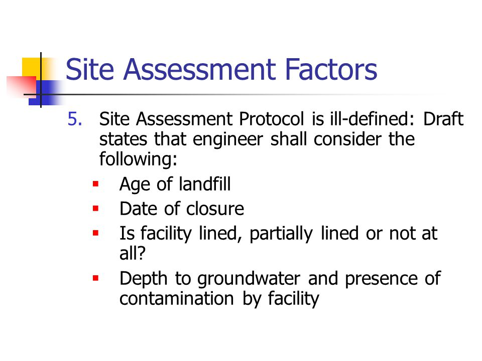 Site Assessment Factors 5.Site Assessment Protocol is ill-defined: Draft states that engineer shall consider the following:  Age of landfill  Date of closure  Is facility lined, partially lined or not at all.