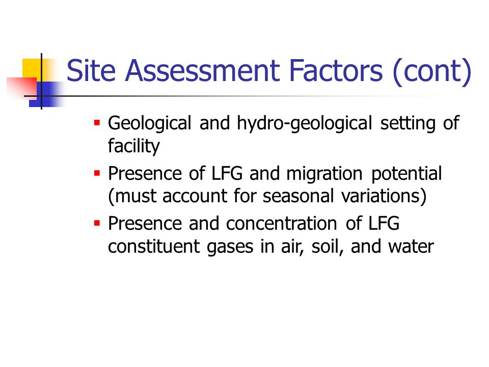 Site Assessment Factors (cont)  Geological and hydro-geological setting of facility  Presence of LFG and migration potential (must account for seasonal variations)  Presence and concentration of LFG constituent gases in air, soil, and water