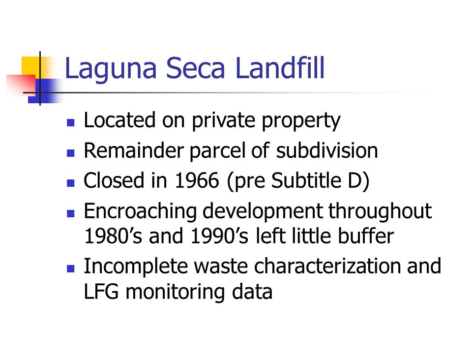 Laguna Seca Landfill Located on private property Remainder parcel of subdivision Closed in 1966 (pre Subtitle D) Encroaching development throughout 1980's and 1990's left little buffer Incomplete waste characterization and LFG monitoring data