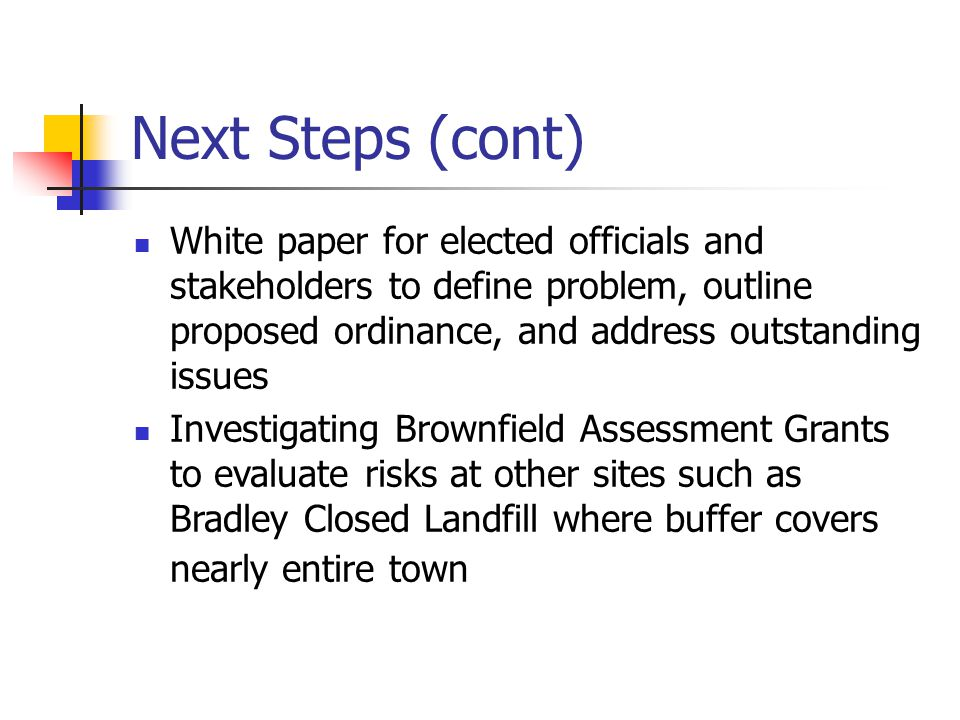 Next Steps (cont) White paper for elected officials and stakeholders to define problem, outline proposed ordinance, and address outstanding issues Investigating Brownfield Assessment Grants to evaluate risks at other sites such as Bradley Closed Landfill where buffer covers nearly entire town