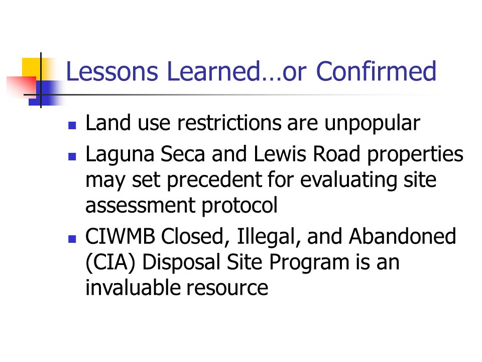 Lessons Learned…or Confirmed Land use restrictions are unpopular Laguna Seca and Lewis Road properties may set precedent for evaluating site assessment protocol CIWMB Closed, Illegal, and Abandoned (CIA) Disposal Site Program is an invaluable resource