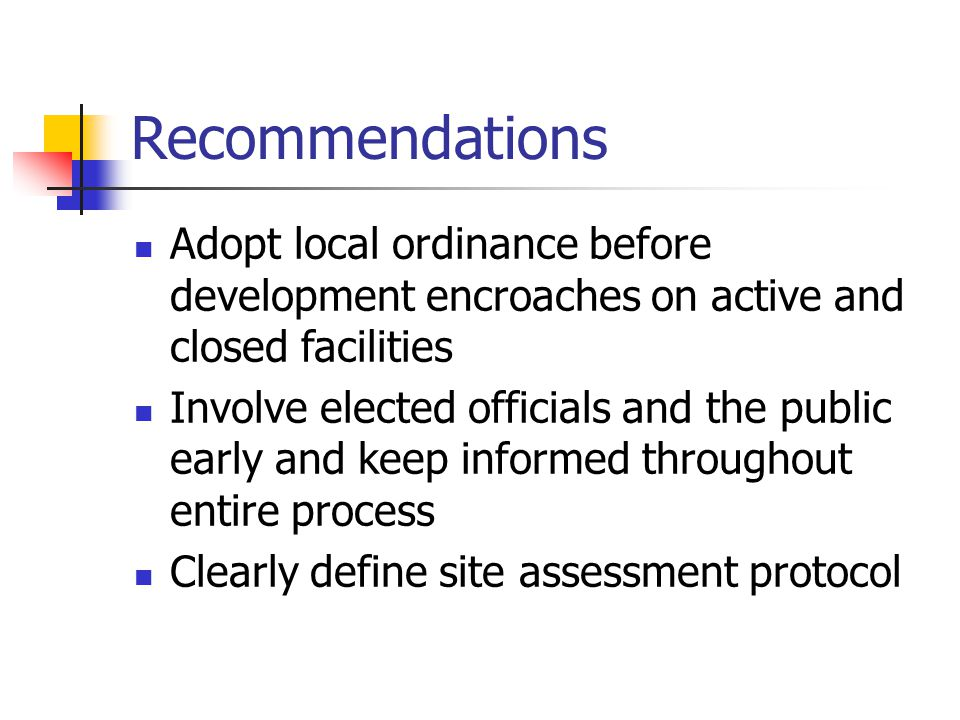 Recommendations Adopt local ordinance before development encroaches on active and closed facilities Involve elected officials and the public early and keep informed throughout entire process Clearly define site assessment protocol