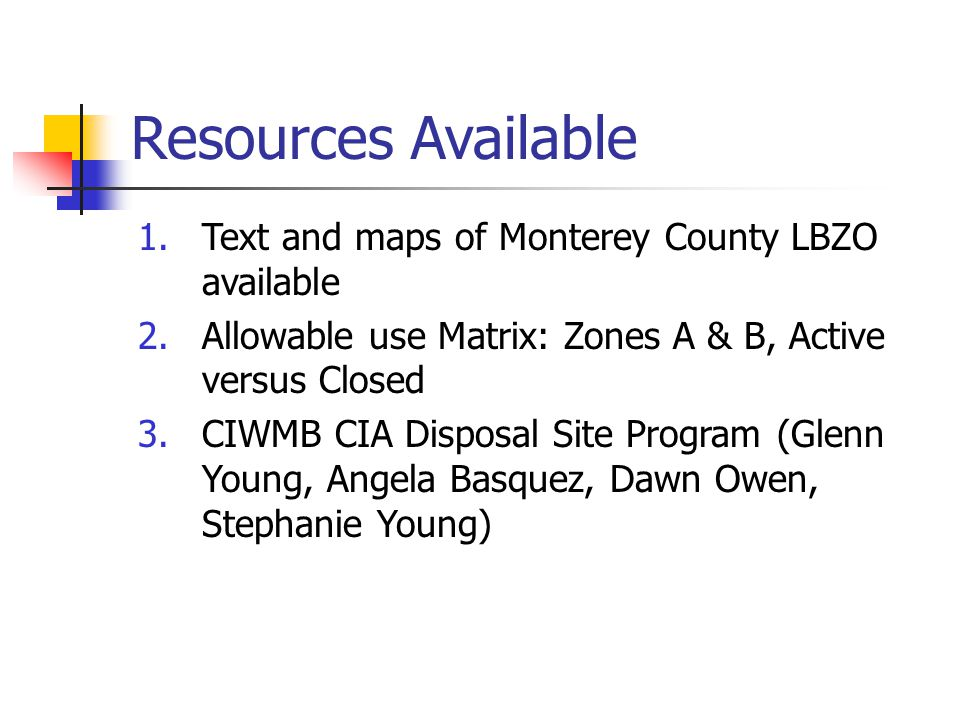 Resources Available 1.Text and maps of Monterey County LBZO available 2.Allowable use Matrix: Zones A & B, Active versus Closed 3.CIWMB CIA Disposal S