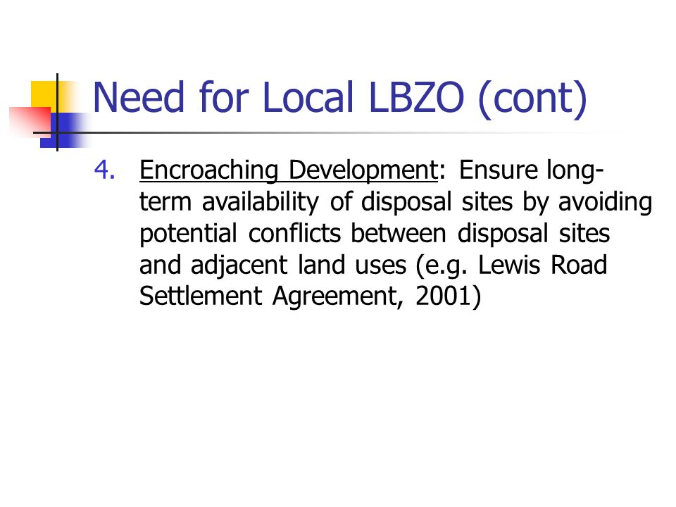 Need for Local LBZO (cont) 4.Encroaching Development: Ensure long- term availability of disposal sites by avoiding potential conflicts between disposa