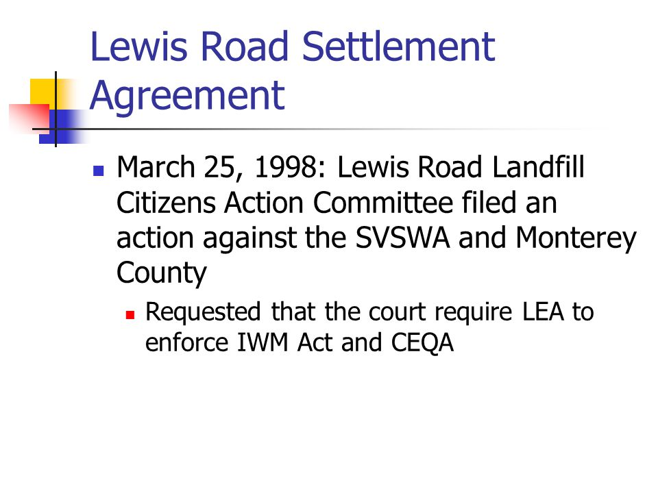 Lewis Road Settlement Agreement March 25, 1998: Lewis Road Landfill Citizens Action Committee filed an action against the SVSWA and Monterey County Re