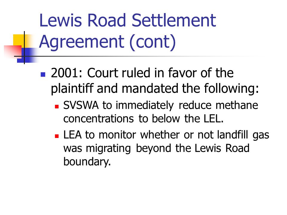 Lewis Road Settlement Agreement (cont) 2001: Court ruled in favor of the plaintiff and mandated the following: SVSWA to immediately reduce methane con