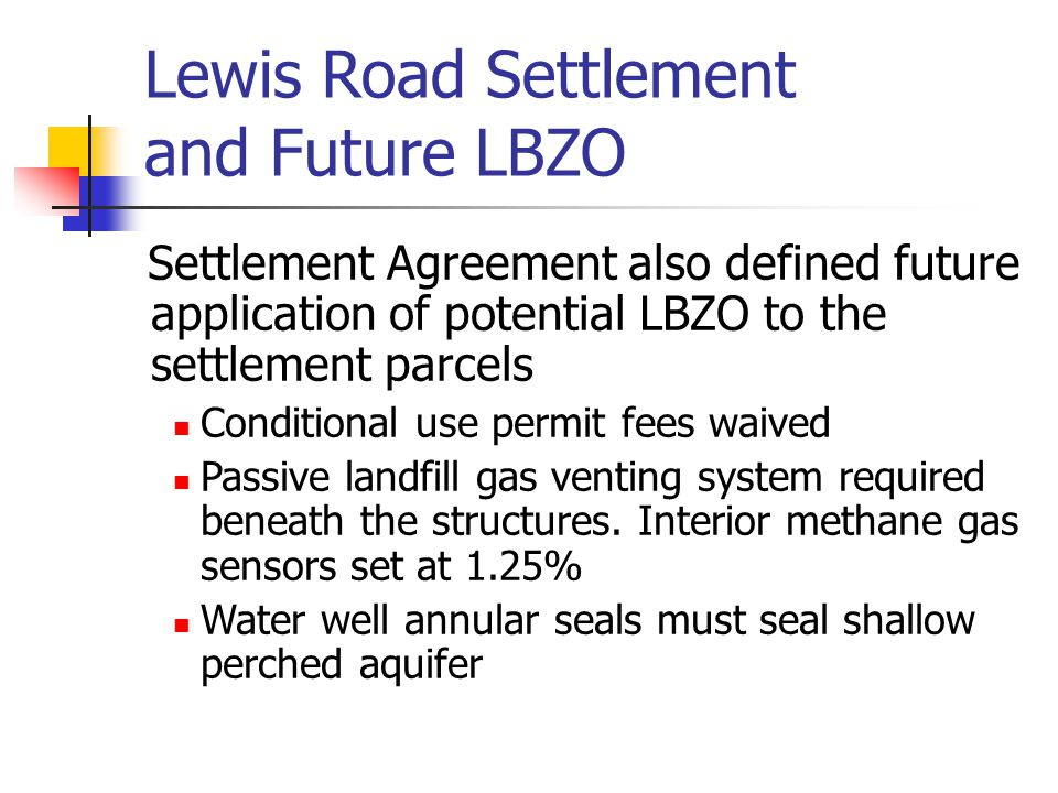 Lewis Road Settlement and Future LBZO Settlement Agreement also defined future application of potential LBZO to the settlement parcels Conditional use permit fees waived Passive landfill gas venting system required beneath the structures.