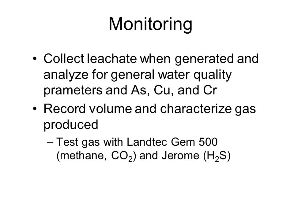 Monitoring Collect leachate when generated and analyze for general water quality prameters and As, Cu, and Cr Record volume and characterize gas produ