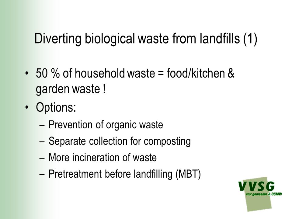 Diverting biological waste from landfills (1) 50 % of household waste = food/kitchen & garden waste ! Options: –Prevention of organic waste –Separate
